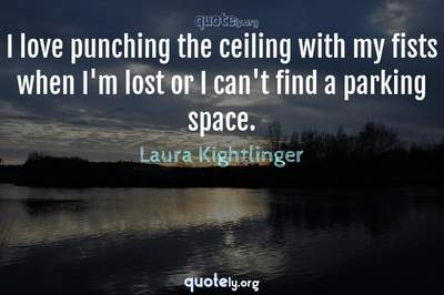 Photo Quote of I love punching the ceiling with my fists when I'm lost or I can't find a parking space.