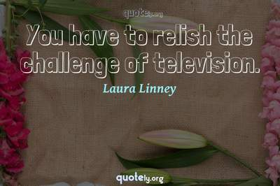 Photo Quote of You have to relish the challenge of television.