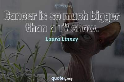Photo Quote of Cancer is so much bigger than a TV show.