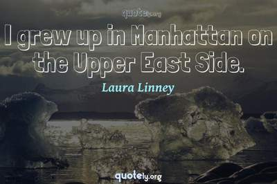 Photo Quote of I grew up in Manhattan on the Upper East Side.