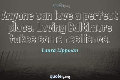 Photo Quote of Anyone can love a perfect place. Loving Baltimore takes some resilience.
