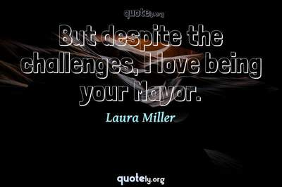 Photo Quote of But despite the challenges, I love being your Mayor.