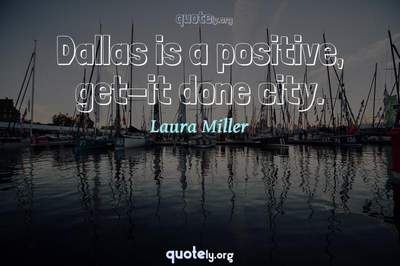 Photo Quote of Dallas is a positive, get-it done city.