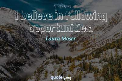 Photo Quote of I believe in following opportunities.