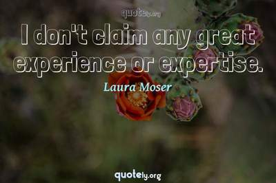 Photo Quote of I don't claim any great experience or expertise.