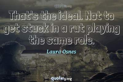 Photo Quote of That's the ideal. Not to get stuck in a rut playing the same role.