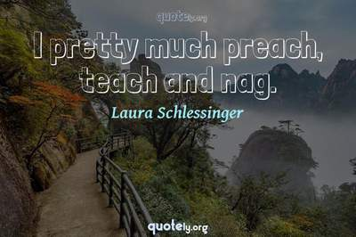 Photo Quote of I pretty much preach, teach and nag.