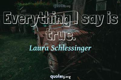 Photo Quote of Everything I say is true.
