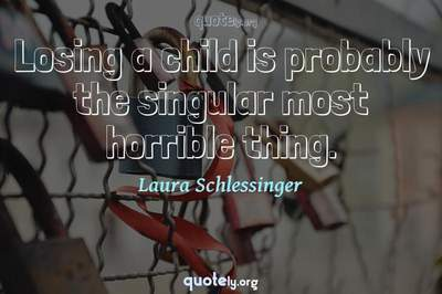 Photo Quote of Losing a child is probably the singular most horrible thing.