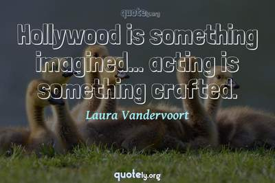 Photo Quote of Hollywood is something imagined... acting is something crafted.