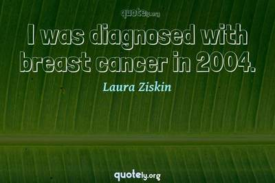 Photo Quote of I was diagnosed with breast cancer in 2004.