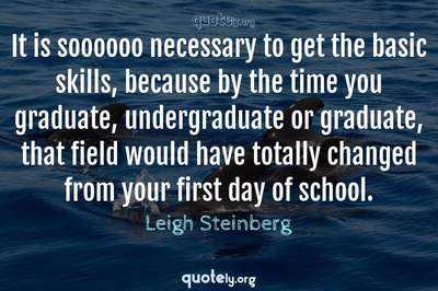 Photo Quote of It is soooooo necessary to get the basic skills, because by the time you graduate, undergraduate or graduate, that field would have totally changed from your first day of school.