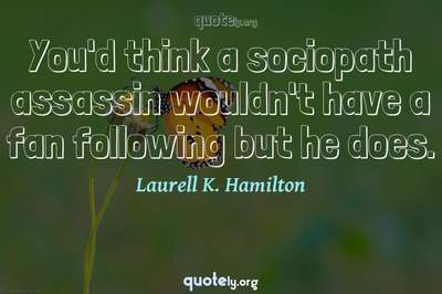 Photo Quote of You'd think a sociopath assassin wouldn't have a fan following but he does.