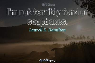 Photo Quote of I'm not terribly fond of soapboxes.