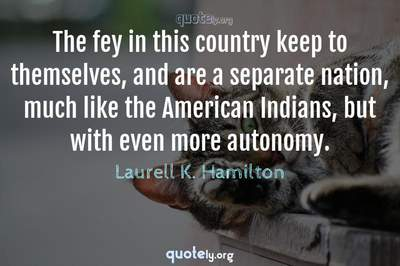 Photo Quote of The fey in this country keep to themselves, and are a separate nation, much like the American Indians, but with even more autonomy.