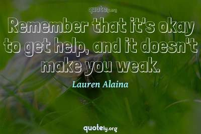 Photo Quote of Remember that it's okay to get help, and it doesn't make you weak.