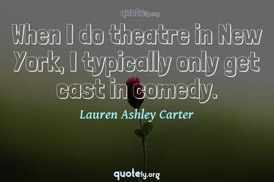 Photo Quote of When I do theatre in New York, I typically only get cast in comedy.