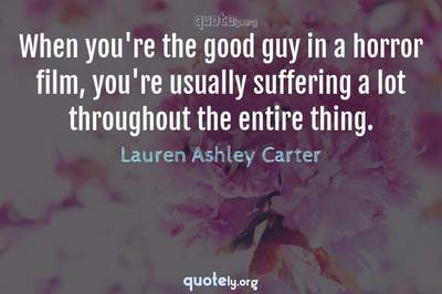 Photo Quote of When you're the good guy in a horror film, you're usually suffering a lot throughout the entire thing.