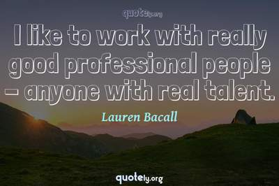 Photo Quote of I like to work with really good professional people - anyone with real talent.