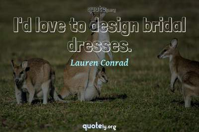 Photo Quote of I'd love to design bridal dresses.