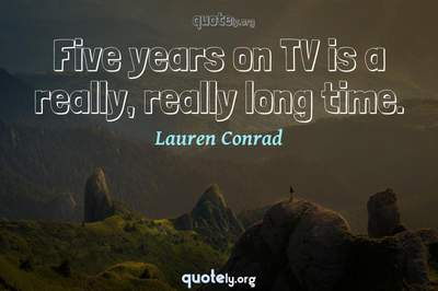 Photo Quote of Five years on TV is a really, really long time.
