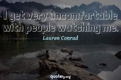 Photo Quote of I get very uncomfortable with people watching me.