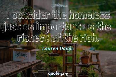 Photo Quote of I consider the homeless just as important as the richest of the rich.