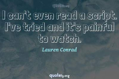 Photo Quote of I can't even read a script. I've tried and it's painful to watch.
