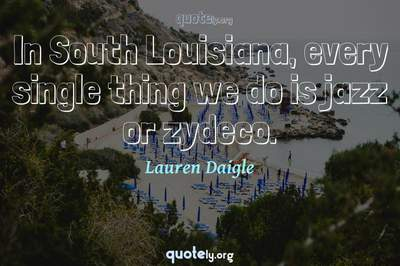 Photo Quote of In South Louisiana, every single thing we do is jazz or zydeco.