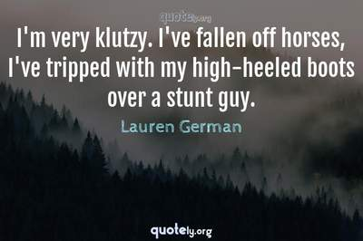 Photo Quote of I'm very klutzy. I've fallen off horses, I've tripped with my high-heeled boots over a stunt guy.