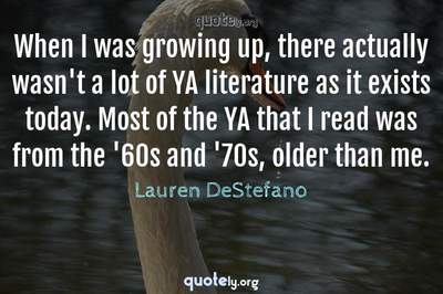 Photo Quote of When I was growing up, there actually wasn't a lot of YA literature as it exists today. Most of the YA that I read was from the '60s and '70s, older than me.