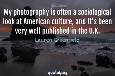 Photo Quote of My photography is often a sociological look at American culture, and it's been very well published in the U.K.