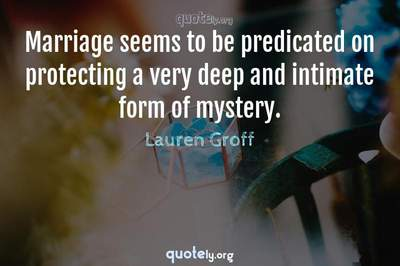 Photo Quote of Marriage seems to be predicated on protecting a very deep and intimate form of mystery.