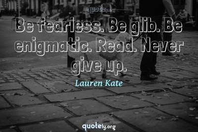 Photo Quote of Be fearless. Be glib. Be enigmatic. Read. Never give up.
