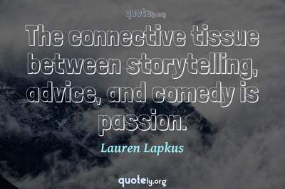 Photo Quote of The connective tissue between storytelling, advice, and comedy is passion.