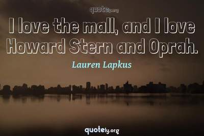 Photo Quote of I love the mall, and I love Howard Stern and Oprah.