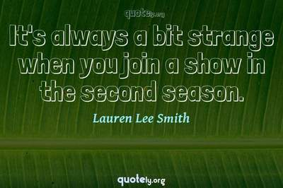 Photo Quote of It's always a bit strange when you join a show in the second season.