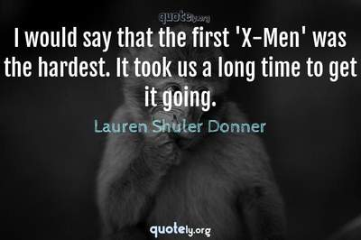 Photo Quote of I would say that the first 'X-Men' was the hardest. It took us a long time to get it going.