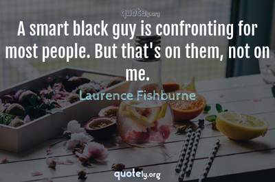 Photo Quote of A smart black guy is confronting for most people. But that's on them, not on me.