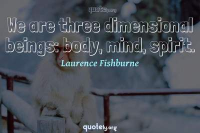 Photo Quote of We are three dimensional beings: body, mind, spirit.