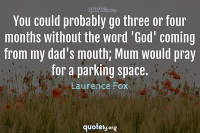 Photo Quote of You could probably go three or four months without the word 'God' coming from my dad's mouth; Mum would pray for a parking space.