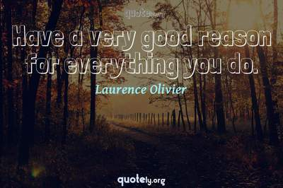 Photo Quote of Have a very good reason for everything you do.