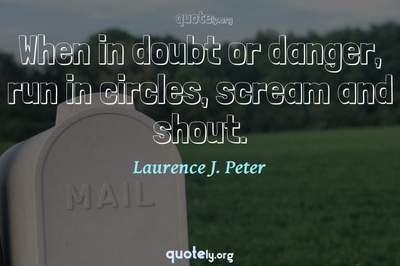 Photo Quote of When in doubt or danger, run in circles, scream and shout.