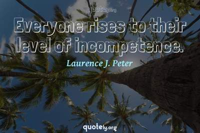 Photo Quote of Everyone rises to their level of incompetence.