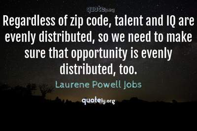 Photo Quote of Regardless of zip code, talent and IQ are evenly distributed, so we need to make sure that opportunity is evenly distributed, too.