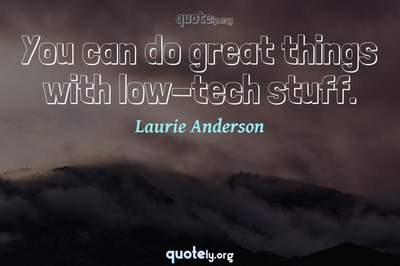 Photo Quote of You can do great things with low-tech stuff.