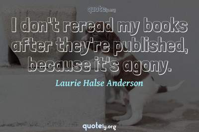 Photo Quote of I don't reread my books after they're published, because it's agony.