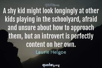 Photo Quote of A shy kid might look longingly at other kids playing in the schoolyard, afraid and unsure about how to approach them, but an introvert is perfectly content on her own.