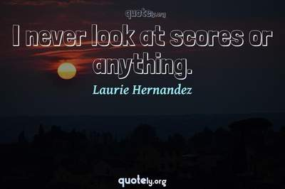Photo Quote of I never look at scores or anything.