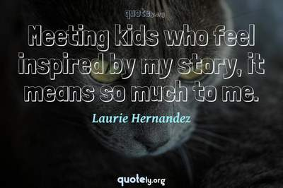 Photo Quote of Meeting kids who feel inspired by my story, it means so much to me.